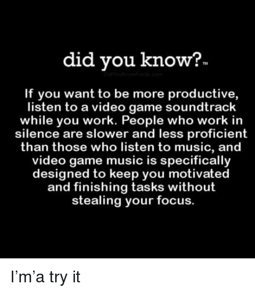 Music, Work, and Focus: did you know?  If you want to be more productive,  listen to a video game soundtrack  while you work. People who work in  silence are slower and less proficient  than those who listen to music, and  video game music is specifically  designed to keep you motivated  and finishing tasks without  stealing your focus. I'm'a try it