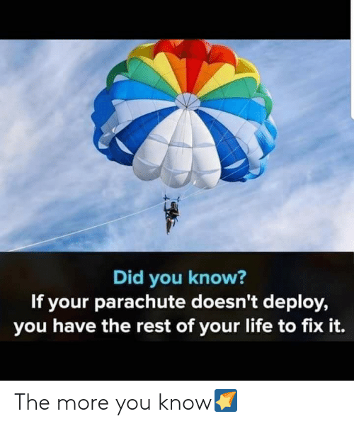 parachute: Did you know?  If your parachute doesn't deploy,  you have the rest of your life to fix it. The more you know🌠