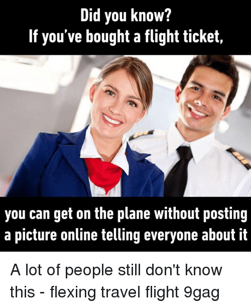 9gag, Memes, and Flight: Did you know?  If you've bought a flight ticket,  you can get on the plane without posting  a picture online telling everyone about it A lot of people still don't know this⠀ -⠀ flexing travel flight 9gag