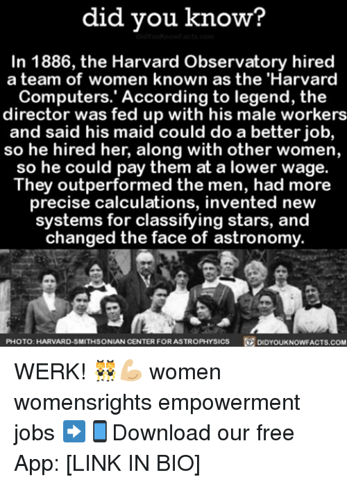 Smithsonian: did you know?  In 1886, the Harvard Observatory hired  a team of women known as the 'Harvard  Computers. According to legend, the  director was fed up with his male workers  and said his maid could do a better job,  so he hired her, along with other women,  so he could pay them at a lower wage.  They outperformed the men, had more  precise calculations, invented new  systems for classifying stars, and  changed the face of astronomy.  PHOTO: HARVARD-SMITHSONIAN CENTER  FOR ASTROPHYSIcs DID YouKNowFACTs.coM WERK! 👯💪🏼 women womensrights empowerment jobs ➡📱Download our free App: [LINK IN BIO]