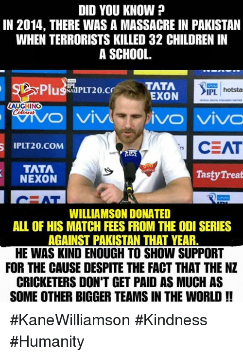 Children, School, and Match: DID YOU KNOW ?  IN 2014, THERE WAS A MASSACRE IN PAKISTAN  WHEN TERRORISTS KILLED 32 CHILDREN IN  A SCHOOL.  PlushPLT20.TATA  İPL | hotsta  EXON  M  /O Vivo  CEAT  IPLT20.COM  TATA  NEXON  Tasty Treat  WILLIAMSON DONATED  ALL OF HIS MATCH FEES FROM THE ODI SERIES  AGAINST PAKISTAN THAT YEAR  HE WAS KIND ENOUGH TO SHOW SUPPORT  FOR THE CAUSE DESPITE THE FACT THAT THE NZ  CRICKETERS DON'T GET PAID AS MUCH AS  SOME OTHER BIGGER TEAMS IN THE WORLD!! #KaneWilliamson #Kindness #Humanity
