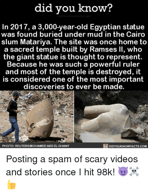 Memes, Scary Videos, and Videos: did you know?  In 2017, a 3,000-year-old Egyptian statue  was found buried under mud in the Cairo  slum Matariya. The site was once home to  a sacred temple built by Ramses ll, who  the giant statue is thought to represent.  Because he was such a powerful ruler  and most of the temple is destroyed, I  is considered one of the most important  discoveries to ever be made.  DIDYOUKNOWFACTs.coM  PHOTO: REUTERS/MOHAMED ABDEL GHANY Posting a spam of scary videos and stories once I hit 98k! 😈☠️👍