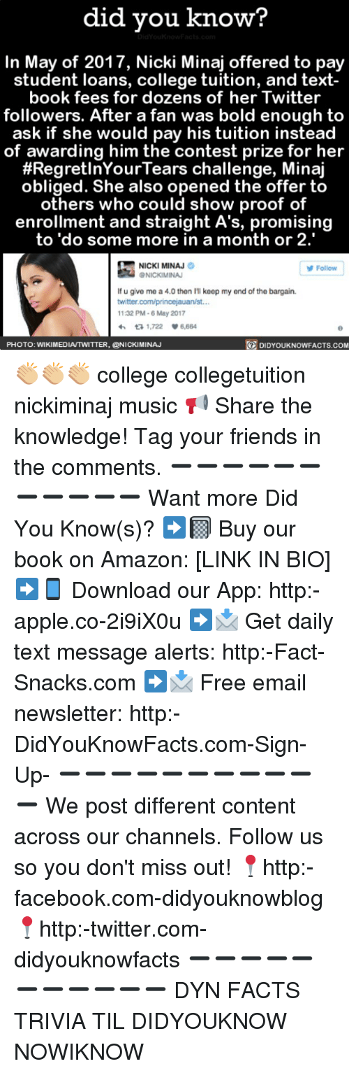 Regretation: did you know?  In May of 2017, Nicki Minaj offered to pay  student loans, college tuition, and text-  book fees for dozens of her Twitter  followers. After a fan was bold enough to  ask if she would pay his tuition instead  of awarding him the contest prize for her  #Regret InYour Tears challenge, Minaj  obliged. She also opened the offer to  others who could show proof of  enrollment and straight A's, promising  to do some more in a month or 2.  NICKI MINAJ  Follow  NICKIMINAJ  lf u give me a 4.0 then keep my end of the bargain.  twitter.com/princejauan/st...  11:32 PM-6 May 2017  ta 1,722 V 6,664  DIDYOUKNOWFACTs.coM  PHOTO: WIKIMEDIAITWITTER, CONICKIMINAJ 👏🏼👏🏼👏🏼 college collegetuition nickiminaj music 📢 Share the knowledge! Tag your friends in the comments. ➖➖➖➖➖➖➖➖➖➖➖ Want more Did You Know(s)? ➡📓 Buy our book on Amazon: [LINK IN BIO] ➡📱 Download our App: http:-apple.co-2i9iX0u ➡📩 Get daily text message alerts: http:-Fact-Snacks.com ➡📩 Free email newsletter: http:-DidYouKnowFacts.com-Sign-Up- ➖➖➖➖➖➖➖➖➖➖➖ We post different content across our channels. Follow us so you don't miss out! 📍http:-facebook.com-didyouknowblog 📍http:-twitter.com-didyouknowfacts ➖➖➖➖➖➖➖➖➖➖➖ DYN FACTS TRIVIA TIL DIDYOUKNOW NOWIKNOW