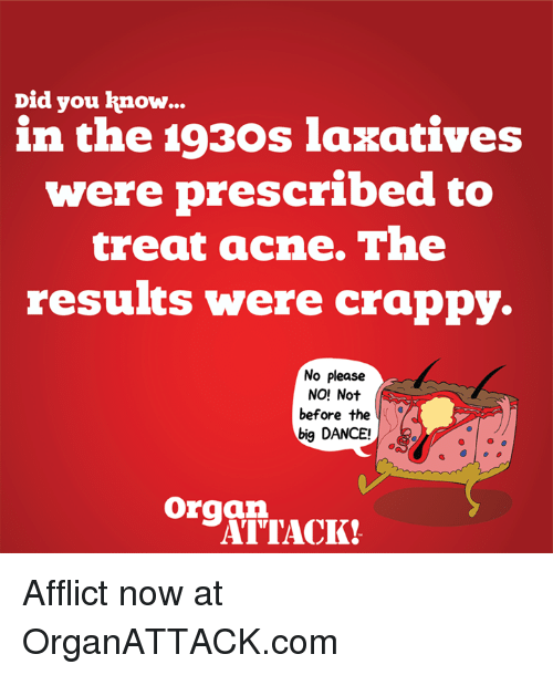 affliction: Did you know  in the 1930s laxatives  were prescribed to  treat acne. The  results were crappy.  No please  NO! Not  before the  big DANCE!  organ.  ATTACK! Afflict now at OrganATTACK.com