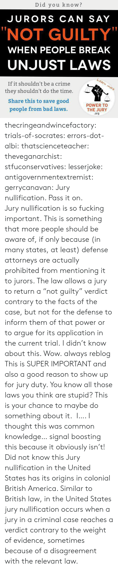 """attorneys: Did you know?  JURORS CAN SAY  """"NOT GUILTY""""  WHEN PEOPLE BREAK  UNJUST LAWS  If it shouldn't be a crime  they shouldn't do the time.  Share this to save good  people from bad laws  POWER TO  THE JURY  .org thecringeandwincefactory:  trials-of-socrates:   errors-dot-albi:  thatscienceteacher:  theveganarchist:  stfuconservatives:  lesserjoke:  antigovernmentextremist:  gerrycanavan:  Jury nullification. Pass it on.  Jurynullificationis so fucking important.  This is something that more people should be aware of, if only because (in many states, at least) defense attorneys are actually prohibited from mentioning it to jurors. The law allows a jury to return a """"not guilty"""" verdict contrary to the facts of the case, but not for the defense to inform them of that power or to argue for its application in the current trial.  I didn't know about this. Wow.  always reblog  This is SUPER IMPORTANT and also a good reason to show up for jury duty. You know all those laws you think are stupid? This is your chance to maybe do something about it.  I…. I thought this was common knowledge… signal boosting this because it obviously isn't!  Did not know this   Jury nullification in the United States has its origins in colonial British America. Similar to British law, in the United States jury nullification occurs when a jury in a criminal case reaches a verdict contrary to the weight of evidence, sometimes because of a disagreement with the relevant law."""