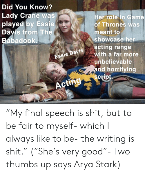 "Game of Thrones, Shit, and Game: Did You Know?  Lady Crane was  played by Essie  Her role in Game  of Thrones was  Davis from The  meant to  Babadook.  showcase her  acting range  with a far more  Essie Davis  unbelievable  and horrifying  script  Acting ""My final speech is shit, but to be fair to myself- which I always like to be- the writing is shit."" (""She's very good""- Two thumbs up says Arya Stark)"
