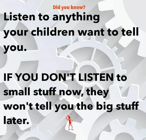 Children, Memes, and Stuff: Did you know?  Listen to anything  your children want to tell  you.  IFYOU DON'T LISTEN to  small stuff now, they  won't tell you the big stuff  later.