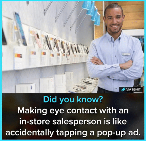 tapping: Did you know?  Making eye contact with an  in-store salesperson is like  accidentally tapping a pop-up ad.