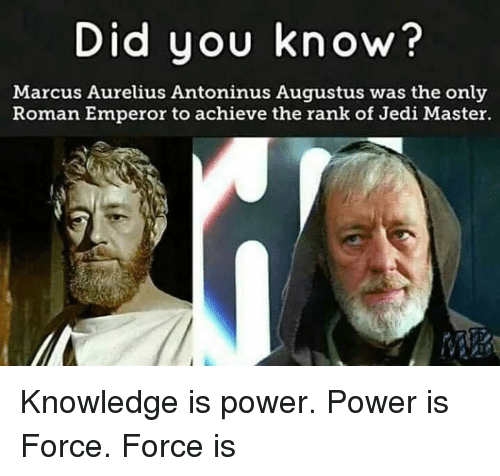 Knowledge Is: Did you know?  Marcus Aurelius Antoninus Augustus was the only  Roman Emperor to achieve the rank of Jedi Master. Knowledge is power. Power is Force. Force is