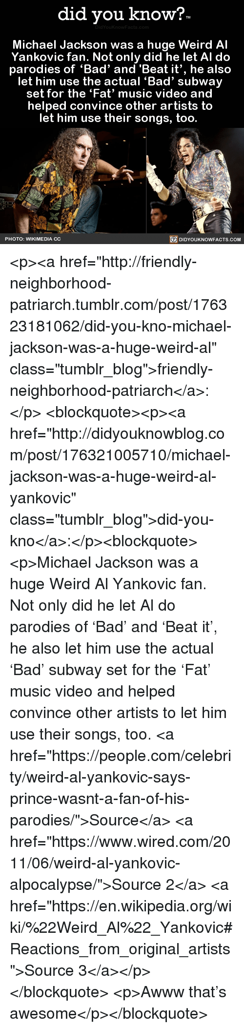 """Bad, Michael Jackson, and Music: did you know?  Michael Jackson was a huge Weird Al  Yankovic fan. Not only did he let AI do  parodies of 'Bad' and  """"Beat it', he also  let him use the actual 'Bad' subway  set for the 'Fat' music video and  helped convince other artists to  let him use their songs, too.  PHOTO: WIKIMEDIA CC  回DIDYOUKNOWFACTS.COM <p><a href=""""http://friendly-neighborhood-patriarch.tumblr.com/post/176323181062/did-you-kno-michael-jackson-was-a-huge-weird-al"""" class=""""tumblr_blog"""">friendly-neighborhood-patriarch</a>:</p>  <blockquote><p><a href=""""http://didyouknowblog.com/post/176321005710/michael-jackson-was-a-huge-weird-al-yankovic"""" class=""""tumblr_blog"""">did-you-kno</a>:</p><blockquote><p>Michael Jackson was a huge Weird Al   Yankovic fan. Not only did he let Al do  parodies of 'Bad' and 'Beat it', he also   let him use the actual 'Bad' subway   set for the 'Fat' music video and   helped convince other artists to   let him use their songs, too.     <a href=""""https://people.com/celebrity/weird-al-yankovic-says-prince-wasnt-a-fan-of-his-parodies/"""">Source</a> <a href=""""https://www.wired.com/2011/06/weird-al-yankovic-alpocalypse/"""">Source 2</a> <a href=""""https://en.wikipedia.org/wiki/%22Weird_Al%22_Yankovic#Reactions_from_original_artists"""">Source 3</a></p></blockquote>  <p>Awww that's awesome</p></blockquote>"""