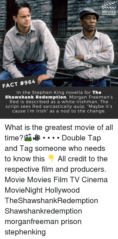 "Memes, Movies, and Stephen: DID YOU KNOW  MOVIES  302  FACT #964  In the Stephen King novella for The  Shawshank Redemption, Morgan Freeman's  Red is described as a white lrishman. The  script sees Red sarcastically quip, ""Maybe it's  cause l'm lrish"" as a nod to the change What is the greatest movie of all time?🎬🎥 • • • • Double Tap and Tag someone who needs to know this 👇 All credit to the respective film and producers. Movie Movies Film TV Cinema MovieNight Hollywood TheShawshankRedemption Shawshankredemption morganfreeman prison stephenking"