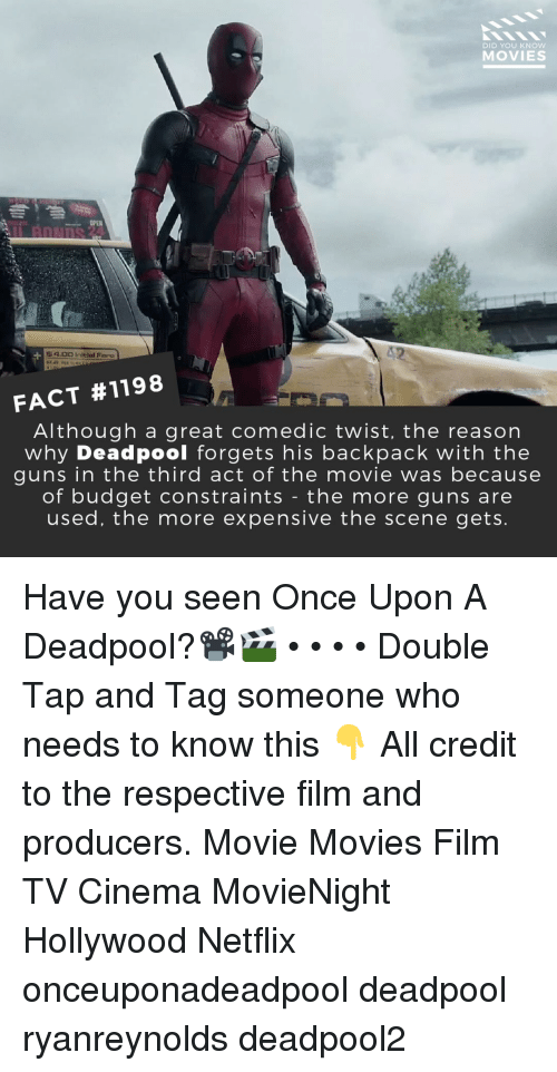 Guns, Memes, and Movies: DID YOU KNoW  MOVIES  4.00 Initial Faro  FACT #1198  Although a great comedic twist, the reason  why Deadpool forgets his backpack with the  guns in the third act of the movie was because  of budget constraints - the more guns are  used, the more expensive the scene gets Have you seen Once Upon A Deadpool?📽️🎬 • • • • Double Tap and Tag someone who needs to know this 👇 All credit to the respective film and producers. Movie Movies Film TV Cinema MovieNight Hollywood Netflix onceuponadeadpool deadpool ryanreynolds deadpool2