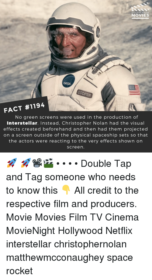 Interstellar, Memes, and Movies: DID YOU KNOW  MOVIES  ASA  FACT #1194  No green screens were used in the production of  Interstellar. Instead, Christopher Nolan had the visual  effects created beforehand and then had them projected  on a screen outside of the physical spaceship sets so that  the actors were reacting to the very effects shown on  screen 🚀 🚀📽️🎬 • • • • Double Tap and Tag someone who needs to know this 👇 All credit to the respective film and producers. Movie Movies Film TV Cinema MovieNight Hollywood Netflix interstellar christophernolan matthewmcconaughey space rocket