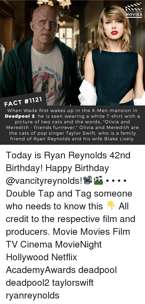 "Birthday, Cats, and Family: DID YOU KNow  MOVIES  eredi  FACT #1121  When Wade first wakes up in the X-Men mansion in  Deadpool 2, he is seen wearing a white T-shirt with a  picture of two cats and the words, ""Olivia and  Meredith - friends furrrever."" Olivia and Meredith are  the cats of pop singer Taylor Swift, who is a family  friend of Ryan Reynolds and his wife Blake Lively. Today is Ryan Reynolds 42nd Birthday! Happy Birthday @vancityreynolds!📽️🎬 • • • • Double Tap and Tag someone who needs to know this 👇 All credit to the respective film and producers. Movie Movies Film TV Cinema MovieNight Hollywood Netflix AcademyAwards deadpool deadpool2 taylorswift ryanreynolds"