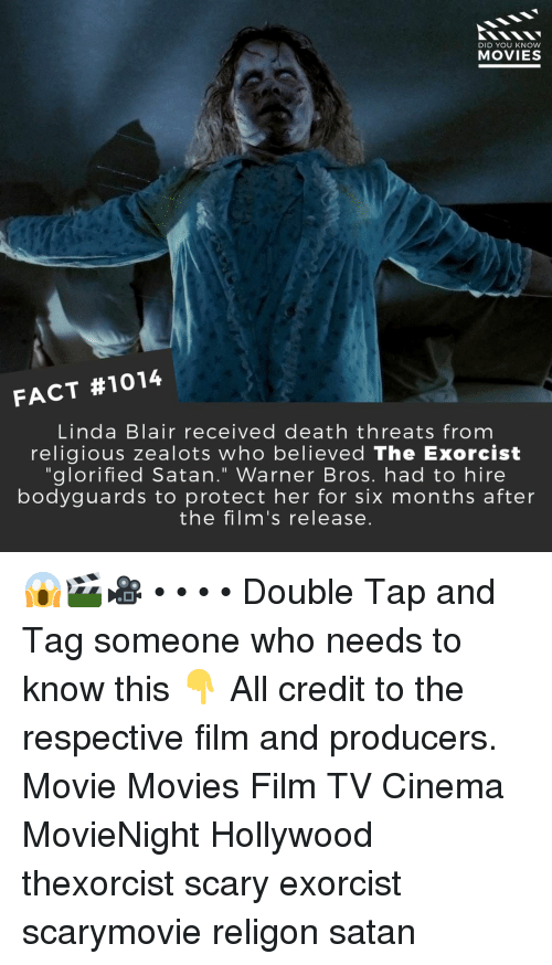 "Memes, Movies, and Warner Bros.: DID YOU KNOW  MOVIES  FACT #1014  Linda Blair received death threats from  religious zealots who believed The Exorcist  ""glorified Satan."" Warner Bros. had to hire  bodyguards to protect her for six months after  the film's release. 😱🎬🎥 • • • • Double Tap and Tag someone who needs to know this 👇 All credit to the respective film and producers. Movie Movies Film TV Cinema MovieNight Hollywood thexorcist scary exorcist scarymovie religon satan"