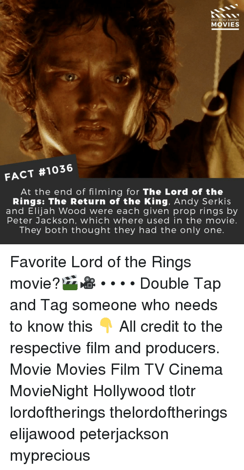 Elijah Wood, Memes, and Movies: DID YOU KNOW  MOVIES  FACT #1036  At the end of filming for The Lord of the  Rings: The Return of the King. Andy Serkis  and Elijah Wood were each given prop rings by  Peter Jackson, which where used in the movie.  They both thought they had the only one. Favorite Lord of the Rings movie?🎬🎥 • • • • Double Tap and Tag someone who needs to know this 👇 All credit to the respective film and producers. Movie Movies Film TV Cinema MovieNight Hollywood tlotr lordoftherings thelordoftherings elijawood peterjackson myprecious