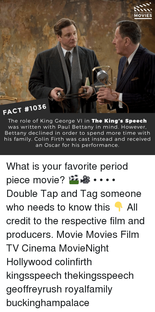 Family, Memes, and Movies: DID YOU KNOW  MOVIES  FACT #1036  The role of King George VI in The King's Speeclh  was written with Paul Bettany in mind. However,  Bettany declined in order to spend more time with  his family. Colin Firth was cast instead and received  an Oscar for his performance. What is your favorite period piece movie? 🎬🎥 • • • • Double Tap and Tag someone who needs to know this 👇 All credit to the respective film and producers. Movie Movies Film TV Cinema MovieNight Hollywood colinfirth kingsspeech thekingsspeech geoffreyrush royalfamily buckinghampalace