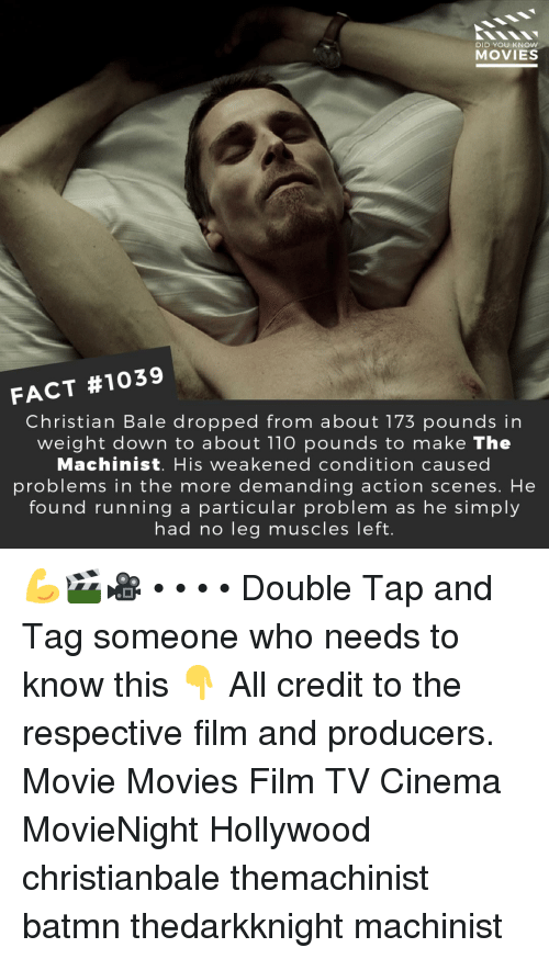 Andrew Bogut, Memes, and Movies: DID YOU KNOW  MOVIES  FACT #1039  Christian Bale dropped from about 173 pounds in  weight down to about 110 pounds to make The  Machinist. His weakened condition caused  problems in the more demanding action scenes. He  found running a particular problem as he simply  had no leg muscles left. 💪🎬🎥 • • • • Double Tap and Tag someone who needs to know this 👇 All credit to the respective film and producers. Movie Movies Film TV Cinema MovieNight Hollywood christianbale themachinist batmn thedarkknight machinist