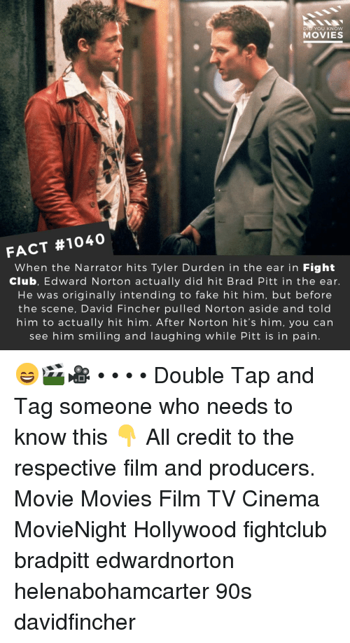 Brad Pitt, Club, and Fake: DID YOU KNOW  MOVIES  FACT #1040  When the Narrator hits Tyler Durden in the ear in Fight  Club, Edward Norton actually did hit Brad Pitt in the ear  He was originally intending to fake hit him, but before  the scene, David Fincher pulled Norton aside and told  him to actually hit him. After Norton hit's him, you can  see him smiling and laughing while Pitt is in pain. 😄🎬🎥 • • • • Double Tap and Tag someone who needs to know this 👇 All credit to the respective film and producers. Movie Movies Film TV Cinema MovieNight Hollywood fightclub bradpitt edwardnorton helenabohamcarter 90s davidfincher