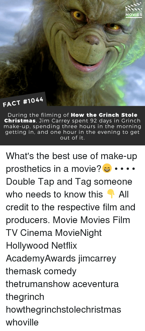 Christmas, The Grinch, and How the Grinch Stole Christmas: DID YOU KNOW  MOVIES  FACT #1044  During the filming of How the Grinch Stole  Christmas, Jim Carrey spent 92 days in Grinch  make-up, spending three hours in the morning  getting in, and one hour in the evening to get  out of it. What's the best use of make-up prosthetics in a movie?😄 • • • • Double Tap and Tag someone who needs to know this 👇 All credit to the respective film and producers. Movie Movies Film TV Cinema MovieNight Hollywood Netflix AcademyAwards jimcarrey themask comedy thetrumanshow aceventura thegrinch howthegrinchstolechristmas whoville