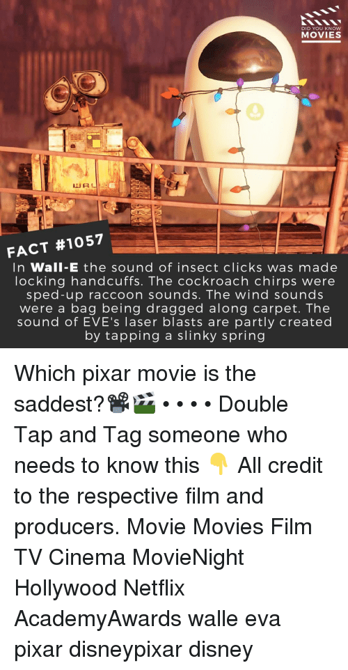 Disney, Memes, and Movies: DID YOU KNow  MOVIES  FACT #1057  In Wall-E the sound of insect clicks was made  locking handcuffs. The cockroach chirps were  sped-up raccoon sounds. The wind sounds  were a bag being dragged along carpet. The  sound of EVE's laser blasts are partly created  by tapping a slinky spring Which pixar movie is the saddest?📽️🎬 • • • • Double Tap and Tag someone who needs to know this 👇 All credit to the respective film and producers. Movie Movies Film TV Cinema MovieNight Hollywood Netflix AcademyAwards walle eva pixar disneypixar disney