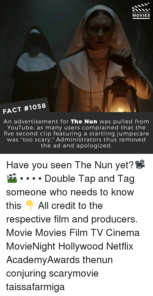 "Memes, Movies, and Netflix: DID YOU KNOW  MOVIES  FACT #1058  An advertisement for The Nun was pulled from  YouTube, as many users complained that the  five second clip featuring a startling jumpscare  was ""too scary."" Administrators thus removed  the ad and apologized. Have you seen The Nun yet?📽️🎬 • • • • Double Tap and Tag someone who needs to know this 👇 All credit to the respective film and producers. Movie Movies Film TV Cinema MovieNight Hollywood Netflix AcademyAwards thenun conjuring scarymovie taissafarmiga"