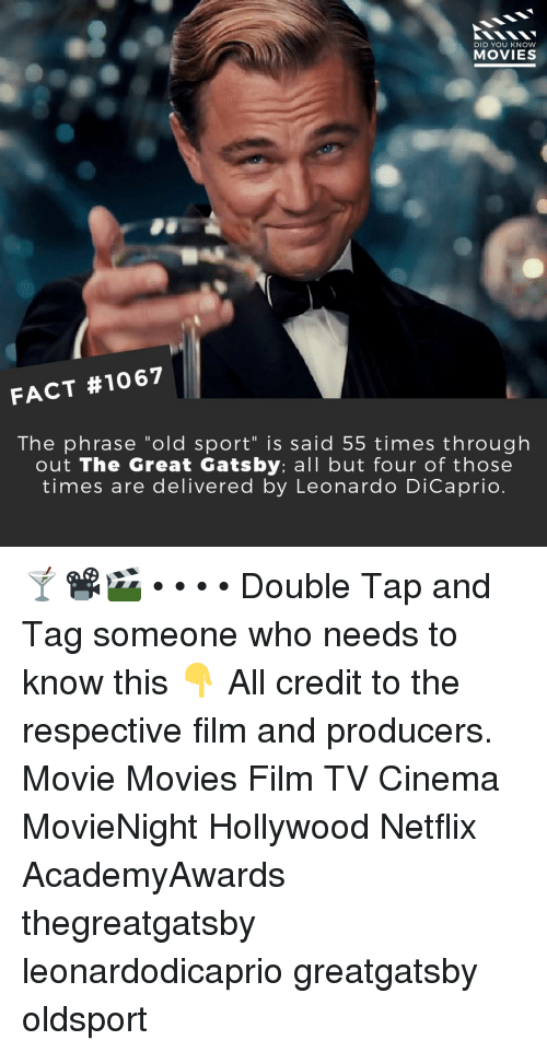 "Leonardo DiCaprio, Memes, and Movies: DID YOU KNOW  MOVIES  FACT #1067  The phrase ""old sport"" is said 55 times through  out The Great Gatsby: all but four of those  times are delivered by Leonardo DiCaprio 🍸📽️🎬 • • • • Double Tap and Tag someone who needs to know this 👇 All credit to the respective film and producers. Movie Movies Film TV Cinema MovieNight Hollywood Netflix AcademyAwards thegreatgatsby leonardodicaprio greatgatsby oldsport"