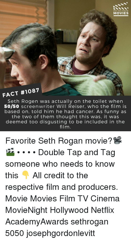 Seth Rogen: DID YOU KNOW  MOVIES  FACT #1087  Seth Rogen was actually on the toilet when  50/50 screenwriter Will Reiser, who the film is  based on, told him he had cancer. As funny as  the two of them thought this was, it was  deemed too disgusting to be included in the  film. Favorite Seth Rogan movie?📽️🎬 • • • • Double Tap and Tag someone who needs to know this 👇 All credit to the respective film and producers. Movie Movies Film TV Cinema MovieNight Hollywood Netflix AcademyAwards sethrogan 5050 josephgordonlevitt