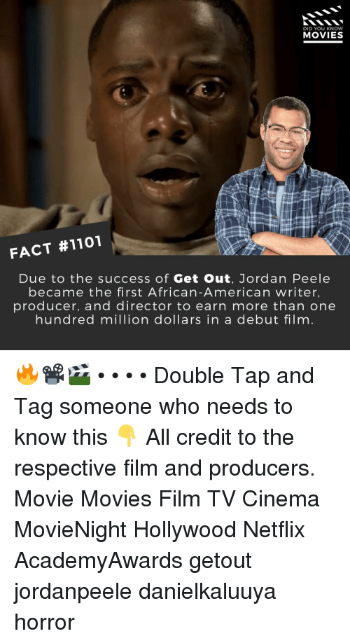 Jordan Peele, Memes, and Movies: DID YOU KNOW  MOVIES  FACT #1101  Due to the success of Get Out, Jordan Peele  became the first African-American writer,  producer, and director to earn more than one  hundred million dollars in a debut film 🔥📽️🎬 • • • • Double Tap and Tag someone who needs to know this 👇 All credit to the respective film and producers. Movie Movies Film TV Cinema MovieNight Hollywood Netflix AcademyAwards getout jordanpeele danielkaluuya horror