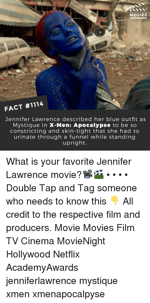 Jennifer Lawrence, Memes, and Movies: DID YOU KNow  MOVIES  FACT #1114  Jennifer Lawrence described her blue outfit as  Mystique in X-Men: Apocalypse to be so  constricting and skin-tight that she had to  urinate through a funnel while standing  upright. What is your favorite Jennifer Lawrence movie?📽️🎬 • • • • Double Tap and Tag someone who needs to know this 👇 All credit to the respective film and producers. Movie Movies Film TV Cinema MovieNight Hollywood Netflix AcademyAwards jenniferlawrence mystique xmen xmenapocalpyse