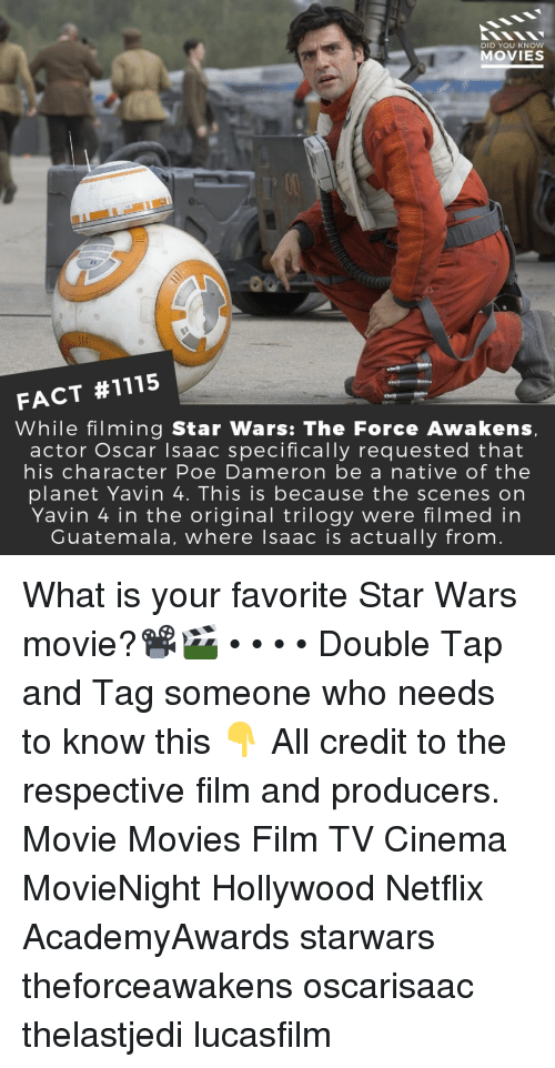 starwars: DID YOU KNOW  MOVIES  FACT #1115  While filming Star Wars: The Force Awakens  actor Oscar Isaac specifically requested that  his character Poe Dameron be a native of the  planet Yavin 4. This is because the scenes on  Yavin 4 in the original trilogy were filmed in  Guatemala, where lsaac is actually from What is your favorite Star Wars movie?📽️🎬 • • • • Double Tap and Tag someone who needs to know this 👇 All credit to the respective film and producers. Movie Movies Film TV Cinema MovieNight Hollywood Netflix AcademyAwards starwars theforceawakens oscarisaac thelastjedi lucasfilm