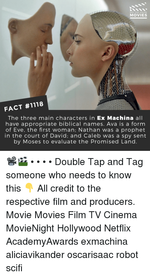 Memes, Movies, and Netflix: DID YOU KNOW  MOVIES  FACT #1118  The three main characters in Ex Machina all  have appropriate biblical names. Ava is a form  of Eve, the first woman; Nathan was a prophet  in the court of David; and Caleb was a spy sent  by Moses to evaluate the Promised Land 📽️🎬 • • • • Double Tap and Tag someone who needs to know this 👇 All credit to the respective film and producers. Movie Movies Film TV Cinema MovieNight Hollywood Netflix AcademyAwards exmachina aliciavikander oscarisaac robot scifi