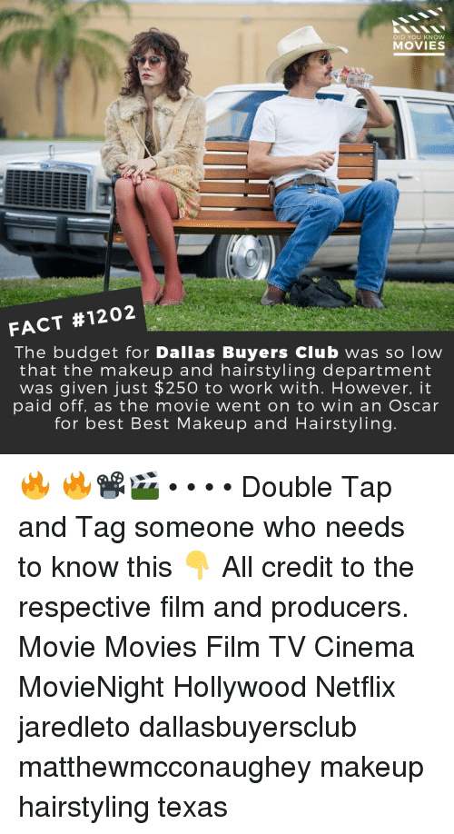 Club, Makeup, and Memes: DID YOU KNOW  MOVIES  FACT #1202  The budget for Dallas Buyers Club was so low  that the makeup and hairstyling department  was given just $250 to work with. However, it  paid off, as the movie went on to win an Oscar  for best Best Makeup and Hairstyling 🔥 🔥📽️🎬 • • • • Double Tap and Tag someone who needs to know this 👇 All credit to the respective film and producers. Movie Movies Film TV Cinema MovieNight Hollywood Netflix jaredleto dallasbuyersclub matthewmcconaughey makeup hairstyling texas