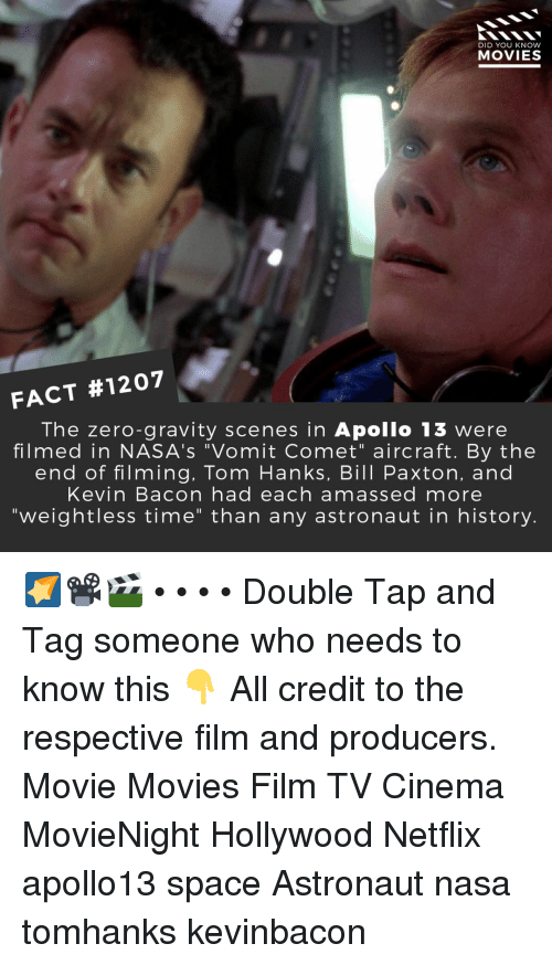 """Tom Hanks: DID YOU KNOW  MOVIES  FACT #1207  The zero-gravity scenes in Apollo 13 were  filmed in NASA's """"Vomit Comet"""" aircraft. By the  end of filming, Tom Hanks, Bill Paxton, and  Kevin Bacon had each amassed more  """"weightless time"""" than any astronaut in history. 🌠📽️🎬 • • • • Double Tap and Tag someone who needs to know this 👇 All credit to the respective film and producers. Movie Movies Film TV Cinema MovieNight Hollywood Netflix apollo13 space Astronaut nasa tomhanks kevinbacon"""
