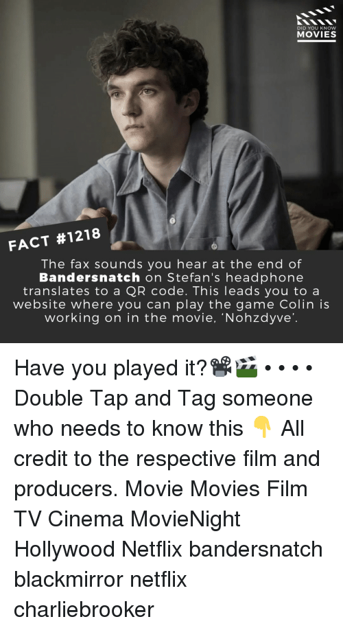Memes, Movies, and Netflix: DID YOU KNOW  MOVIES  FACT #1218  The fax sounds you hear at the end of  Bandersnatch on Stefan's headphone  translates to a QR code. This leads you to a  website where you can play the game Colin is  working on in the movie, 'Nohzdyve' Have you played it?📽️🎬 • • • • Double Tap and Tag someone who needs to know this 👇 All credit to the respective film and producers. Movie Movies Film TV Cinema MovieNight Hollywood Netflix bandersnatch blackmirror netflix charliebrooker