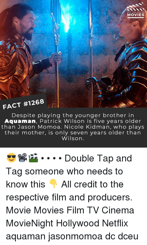 Memes, Movies, and Netflix: DID YOU KNOW  MOVIES  FACT #1268  Despite playing the younger brother in  Aquaman, Patrick Wilson is five years older  than Jason Momoa. Nicole Kidman, who plays  their mother, is only seven years older than  Wilsorn 😎📽️🎬 • • • • Double Tap and Tag someone who needs to know this 👇 All credit to the respective film and producers. Movie Movies Film TV Cinema MovieNight Hollywood Netflix aquaman jasonmomoa dc dceu