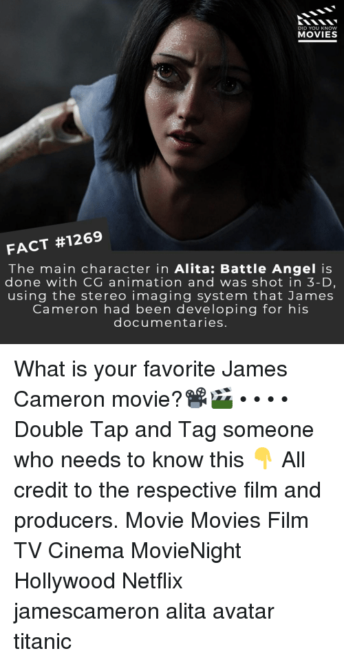 stereo: DID YOU KNOW  MOVIES  FACT #1269  The main character in Alita: Battle Angel is  done with CG animation and was shot in 3-D,  using the stereo imaging system that James  Cameron had been developing for his  documentaries. What is your favorite James Cameron movie?📽️🎬 • • • • Double Tap and Tag someone who needs to know this 👇 All credit to the respective film and producers. Movie Movies Film TV Cinema MovieNight Hollywood Netflix jamescameron alita avatar titanic