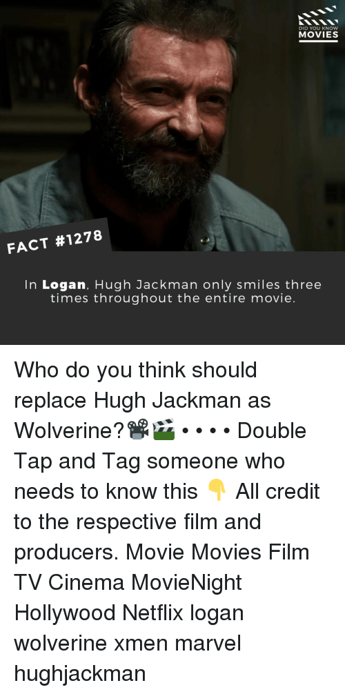 Memes, Movies, and Netflix: DID YOU KNOW  MOVIES  FACT #1278  In Logan, Hugh Jackman only smiles three  times throughout the entire movie. Who do you think should replace Hugh Jackman as Wolverine?📽️🎬 • • • • Double Tap and Tag someone who needs to know this 👇 All credit to the respective film and producers. Movie Movies Film TV Cinema MovieNight Hollywood Netflix logan wolverine xmen marvel hughjackman