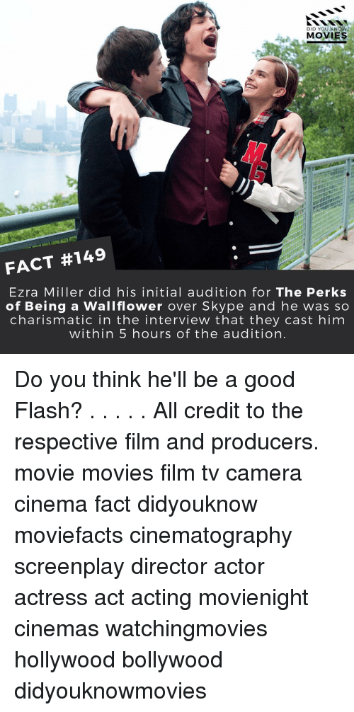 Initialisms: DID YOU KNOW  MOVIES  FACT #149  Ezra Miller did his initial audition for The Perks  of Being a Wallflower over Skype and he was so  charismatic in the interview that they cast him  within 5 hours of the audition Do you think he'll be a good Flash? . . . . . All credit to the respective film and producers. movie movies film tv camera cinema fact didyouknow moviefacts cinematography screenplay director actor actress act acting movienight cinemas watchingmovies hollywood bollywood didyouknowmovies