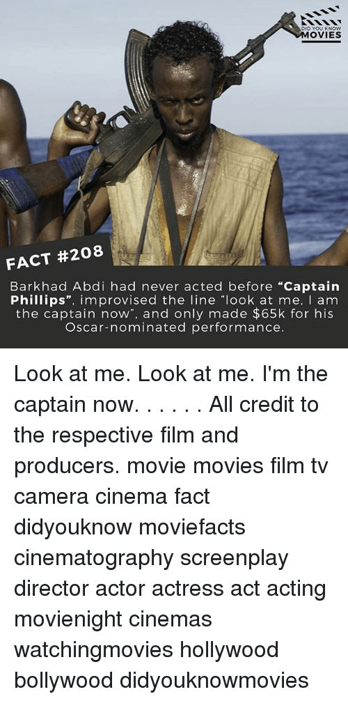 """Look At Me Im The Captain: DID YOU KNOW  MOVIES  FACT #208  Bark had Abdi had never acted before """"Captain  Phillips  improvised the line look at me  I am  the captain now  and only made $65k for his  Oscar-nominated performance. Look at me. Look at me. I'm the captain now. . . . . . All credit to the respective film and producers. movie movies film tv camera cinema fact didyouknow moviefacts cinematography screenplay director actor actress act acting movienight cinemas watchingmovies hollywood bollywood didyouknowmovies"""