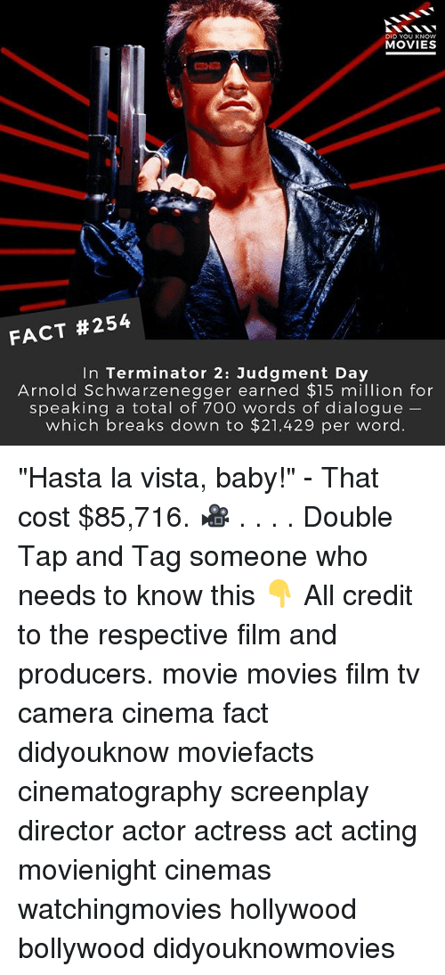 "Arnold Schwarzenegger, Memes, and Movies: DID YOU KNOW  MOVIES  FACT #254  In Terminator 2: Judgment Day  Arnold Schwarzenegger earned $15 million for  speaking a total of 700 words of dialogue  which breaks down to $21,429 per word. ""Hasta la vista, baby!"" - That cost $85,716. 🎥 . . . . Double Tap and Tag someone who needs to know this 👇 All credit to the respective film and producers. movie movies film tv camera cinema fact didyouknow moviefacts cinematography screenplay director actor actress act acting movienight cinemas watchingmovies hollywood bollywood didyouknowmovies"