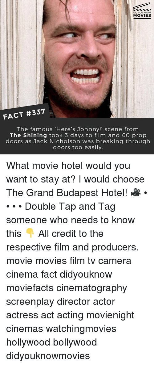 Jack Nicholson, Memes, and Movies: DID YOU KNOW  MOVIES  FACT #337  The famous 'Here's Johnny!' scene from  The Shining took 3 days to film and 60 prop  doors as Jack Nicholson was breaking through  doors too easily. What movie hotel would you want to stay at? I would choose The Grand Budapest Hotel! 🎥 • • • • Double Tap and Tag someone who needs to know this 👇 All credit to the respective film and producers. movie movies film tv camera cinema fact didyouknow moviefacts cinematography screenplay director actor actress act acting movienight cinemas watchingmovies hollywood bollywood didyouknowmovies