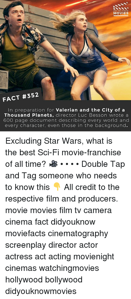 Thoses: DID YOU KNOW  MOVIES  FACT #352  In preparation for Valerian and the City of a  Thousand Planets, director Luc Besson wrote a  600 page document describing every world and  every character, even those in the background. Excluding Star Wars, what is the best Sci-Fi movie-franchise of all time? 🎥 • • • • Double Tap and Tag someone who needs to know this 👇 All credit to the respective film and producers. movie movies film tv camera cinema fact didyouknow moviefacts cinematography screenplay director actor actress act acting movienight cinemas watchingmovies hollywood bollywood didyouknowmovies