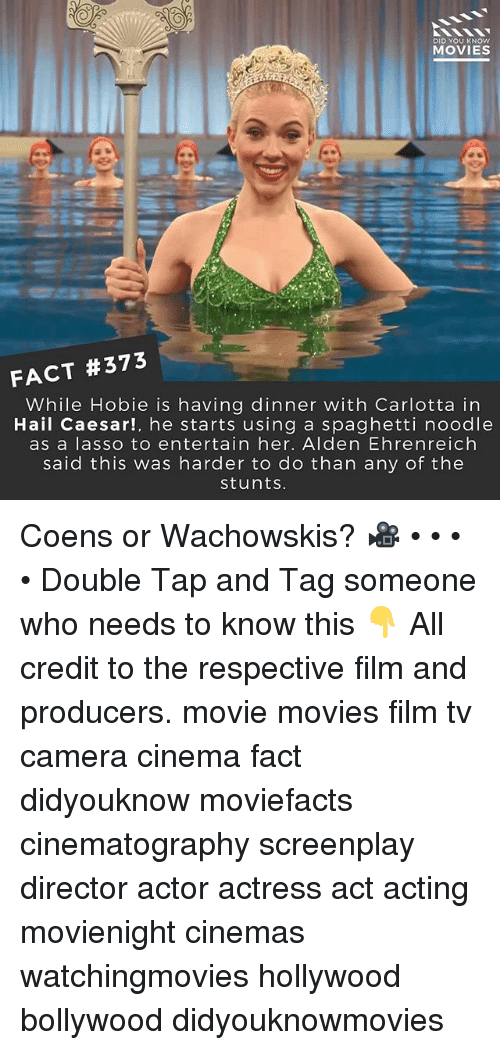 Spaghetties: DID YOU KNOW  MOVIES  FACT #373  While Hobie is having dinner with Carlotta in  Hail Caesar!, he starts using a spaghetti noodle  as a lasso to entertain her. Alden Ehrenreich  said this was harder to do than any of the  stuntS. Coens or Wachowskis? 🎥 • • • • Double Tap and Tag someone who needs to know this 👇 All credit to the respective film and producers. movie movies film tv camera cinema fact didyouknow moviefacts cinematography screenplay director actor actress act acting movienight cinemas watchingmovies hollywood bollywood didyouknowmovies