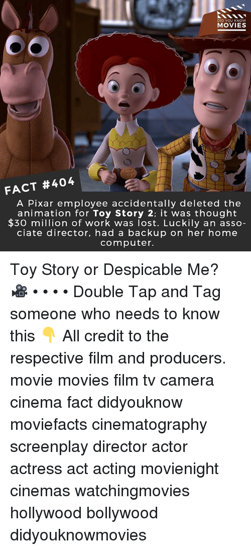 Memes, Movies, and Pixar: DID YOU KNOW  MOVIES  FACT #404  A Pixar employee accidentally deleted the  animation for Toy Story 2: it was thought  $30 mion of work was lost. Luckily an asso  ciate director, had a backup on her home  computer. Toy Story or Despicable Me? 🎥 • • • • Double Tap and Tag someone who needs to know this 👇 All credit to the respective film and producers. movie movies film tv camera cinema fact didyouknow moviefacts cinematography screenplay director actor actress act acting movienight cinemas watchingmovies hollywood bollywood didyouknowmovies