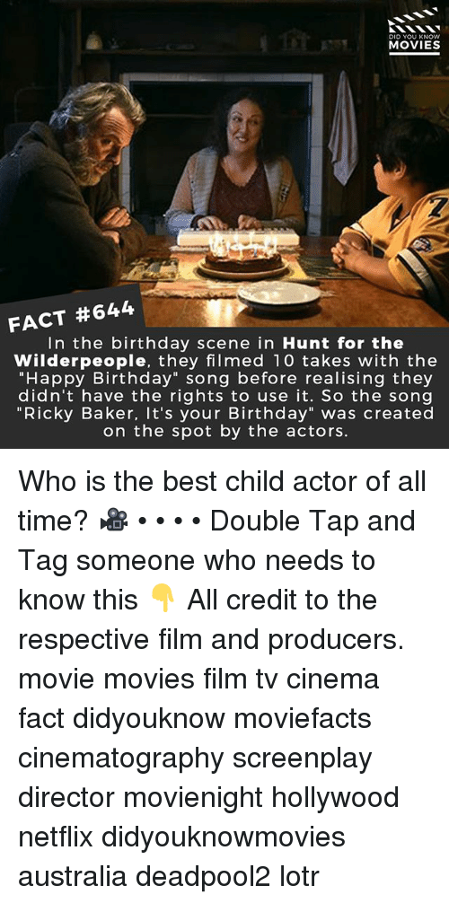 """Birthday, Memes, and Movies: DID YOU KNOw  MOVIES  FACT #644  In the birthday scene in Hunt for the  Wilderpeople, they filmed 10 takes with the  """"Happy Birthday"""" song before realising they  didn't have the rights to use it. So the song  """"Ricky Baker, It's your Birthday"""" was created  on the spot by the actors. Who is the best child actor of all time? 🎥 • • • • Double Tap and Tag someone who needs to know this 👇 All credit to the respective film and producers. movie movies film tv cinema fact didyouknow moviefacts cinematography screenplay director movienight hollywood netflix didyouknowmovies australia deadpool2 lotr"""