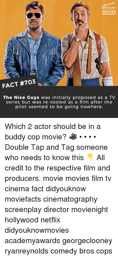 Memes, Movies, and Netflix: DID YOU KNOW  MOVIES  FACT #703  The Nice Guys was initially proposed as a TV  series but was re-tooled as a film after the  pilot seemed to be going nowhere. Which 2 actor should be in a buddy cop movie? 🎥 • • • • Double Tap and Tag someone who needs to know this 👇 All credit to the respective film and producers. movie movies film tv cinema fact didyouknow moviefacts cinematography screenplay director movienight hollywood netflix didyouknowmovies academyawards georgeclooney ryanreynolds comedy bros cops
