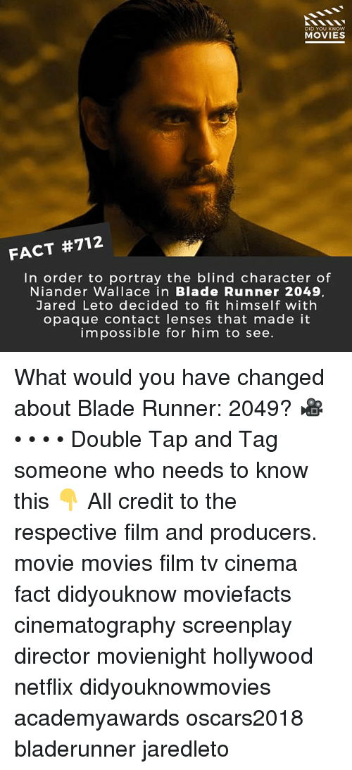 Jared Leto: DID YOU KNOw  MOVIES  FACT #712  In order to portray the blind character of  Niander Wallace in Blade Runner 2049,  Jared Leto decided to fit himself with  opaque contact lenses that made it  impossible for him to see. What would you have changed about Blade Runner: 2049? 🎥 • • • • Double Tap and Tag someone who needs to know this 👇 All credit to the respective film and producers. movie movies film tv cinema fact didyouknow moviefacts cinematography screenplay director movienight hollywood netflix didyouknowmovies academyawards oscars2018 bladerunner jaredleto