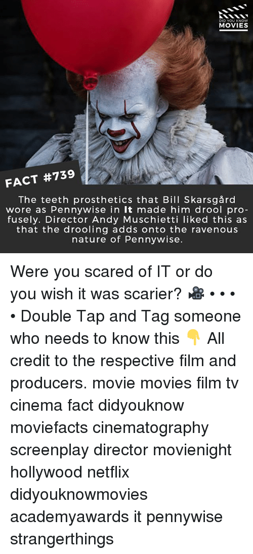 Memes, Movies, and Netflix: DID YOU KNOW  MOVIES  FACT #739  The teeth prosthetics that Bill Skarsgård  wore as Pennywise in It made him drool pro  fusely. Director Andy Muschietti liked this as  that the drooling adds onto the ravenous  nature of Pennywise. Were you scared of IT or do you wish it was scarier? 🎥 • • • • Double Tap and Tag someone who needs to know this 👇 All credit to the respective film and producers. movie movies film tv cinema fact didyouknow moviefacts cinematography screenplay director movienight hollywood netflix didyouknowmovies academyawards it pennywise strangerthings