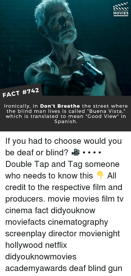 "blind man: DID YOU KNOw  MOVIES  FACT #742  Ironically. in Don't Breathe the street where  the blind man lives is called ""Buena Vista,""  which is translated to mean ""Good View"" in  Spanish. If you had to choose would you be deaf or blind? 🎥 • • • • Double Tap and Tag someone who needs to know this 👇 All credit to the respective film and producers. movie movies film tv cinema fact didyouknow moviefacts cinematography screenplay director movienight hollywood netflix didyouknowmovies academyawards deaf blind gun"